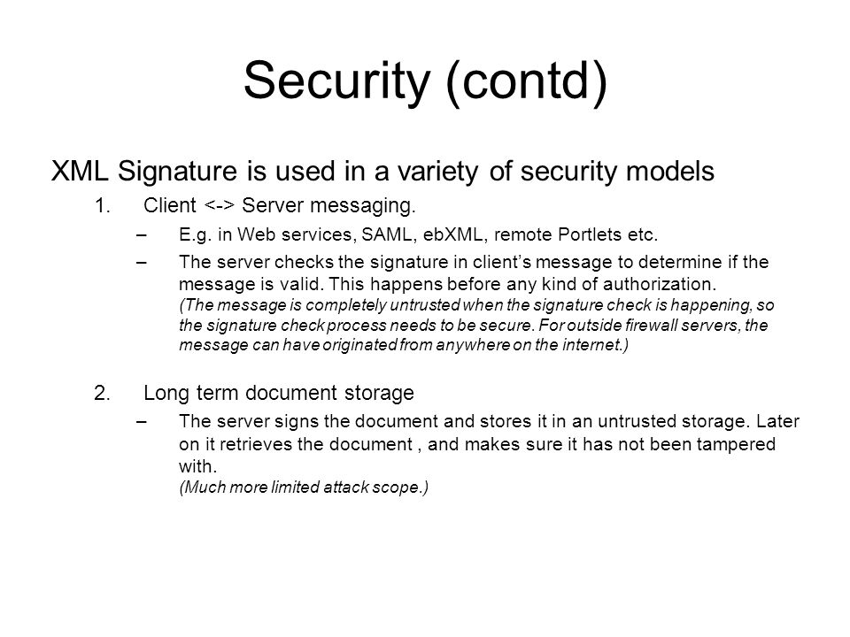 Security (contd) XML Signature is used in a variety of security models 1.Client Server messaging.