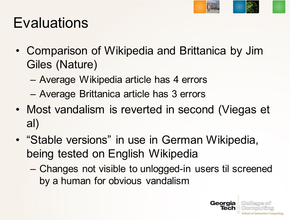 Evaluations Comparison of Wikipedia and Brittanica by Jim Giles (Nature) –Average Wikipedia article has 4 errors –Average Brittanica article has 3 errors Most vandalism is reverted in second (Viegas et al) Stable versions in use in German Wikipedia, being tested on English Wikipedia –Changes not visible to unlogged-in users til screened by a human for obvious vandalism