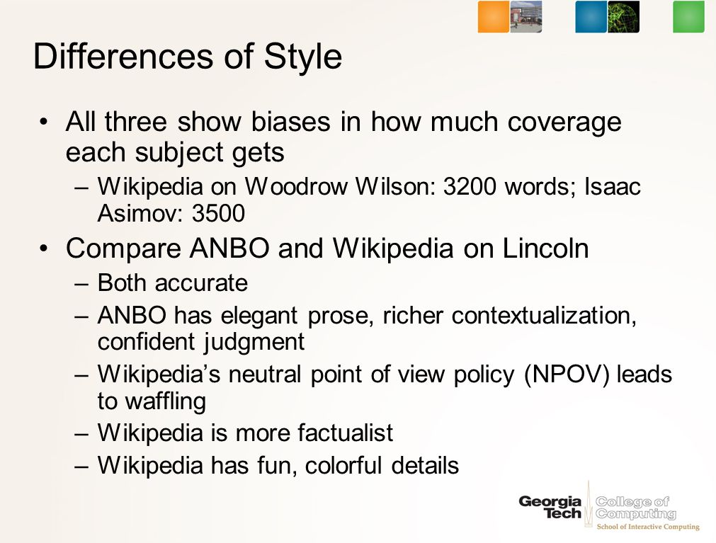 Differences of Style All three show biases in how much coverage each subject gets –Wikipedia on Woodrow Wilson: 3200 words; Isaac Asimov: 3500 Compare ANBO and Wikipedia on Lincoln –Both accurate –ANBO has elegant prose, richer contextualization, confident judgment –Wikipedias neutral point of view policy (NPOV) leads to waffling –Wikipedia is more factualist –Wikipedia has fun, colorful details