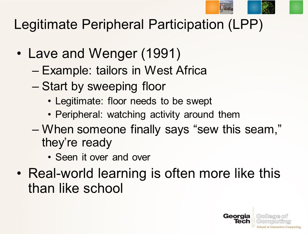 Legitimate Peripheral Participation (LPP) Lave and Wenger (1991) –Example: tailors in West Africa –Start by sweeping floor Legitimate: floor needs to be swept Peripheral: watching activity around them –When someone finally says sew this seam, theyre ready Seen it over and over Real-world learning is often more like this than like school