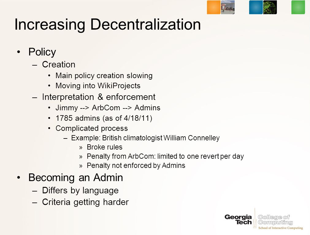 Increasing Decentralization Policy –Creation Main policy creation slowing Moving into WikiProjects –Interpretation & enforcement Jimmy --> ArbCom --> Admins 1785 admins (as of 4/18/11) Complicated process –Example: British climatologist William Connelley »Broke rules »Penalty from ArbCom: limited to one revert per day »Penalty not enforced by Admins Becoming an Admin –Differs by language –Criteria getting harder