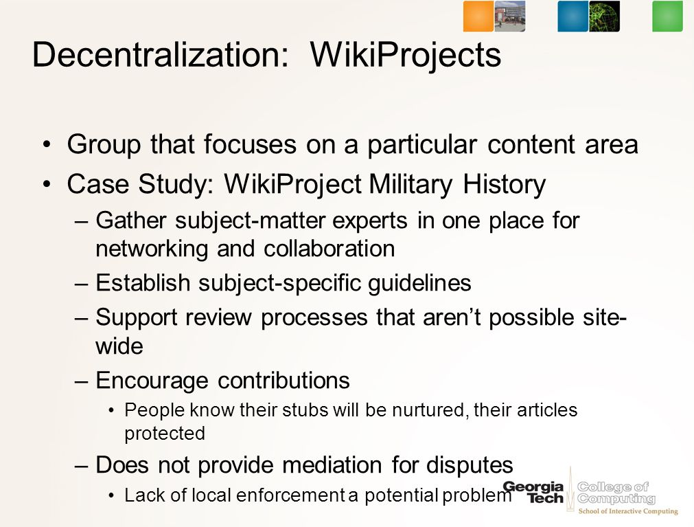 Decentralization: WikiProjects Group that focuses on a particular content area Case Study: WikiProject Military History –Gather subject-matter experts in one place for networking and collaboration –Establish subject-specific guidelines –Support review processes that arent possible site- wide –Encourage contributions People know their stubs will be nurtured, their articles protected –Does not provide mediation for disputes Lack of local enforcement a potential problem