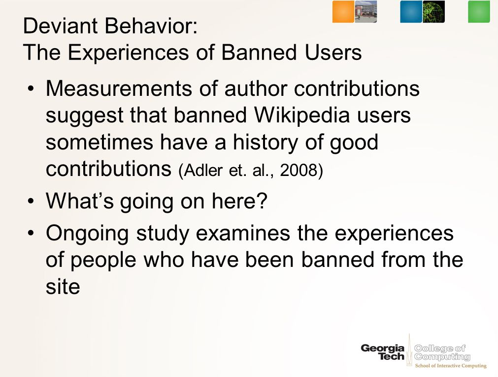 Deviant Behavior: The Experiences of Banned Users Measurements of author contributions suggest that banned Wikipedia users sometimes have a history of good contributions (Adler et.