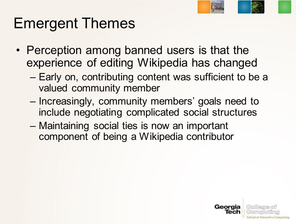 Emergent Themes Perception among banned users is that the experience of editing Wikipedia has changed –Early on, contributing content was sufficient to be a valued community member –Increasingly, community members goals need to include negotiating complicated social structures –Maintaining social ties is now an important component of being a Wikipedia contributor