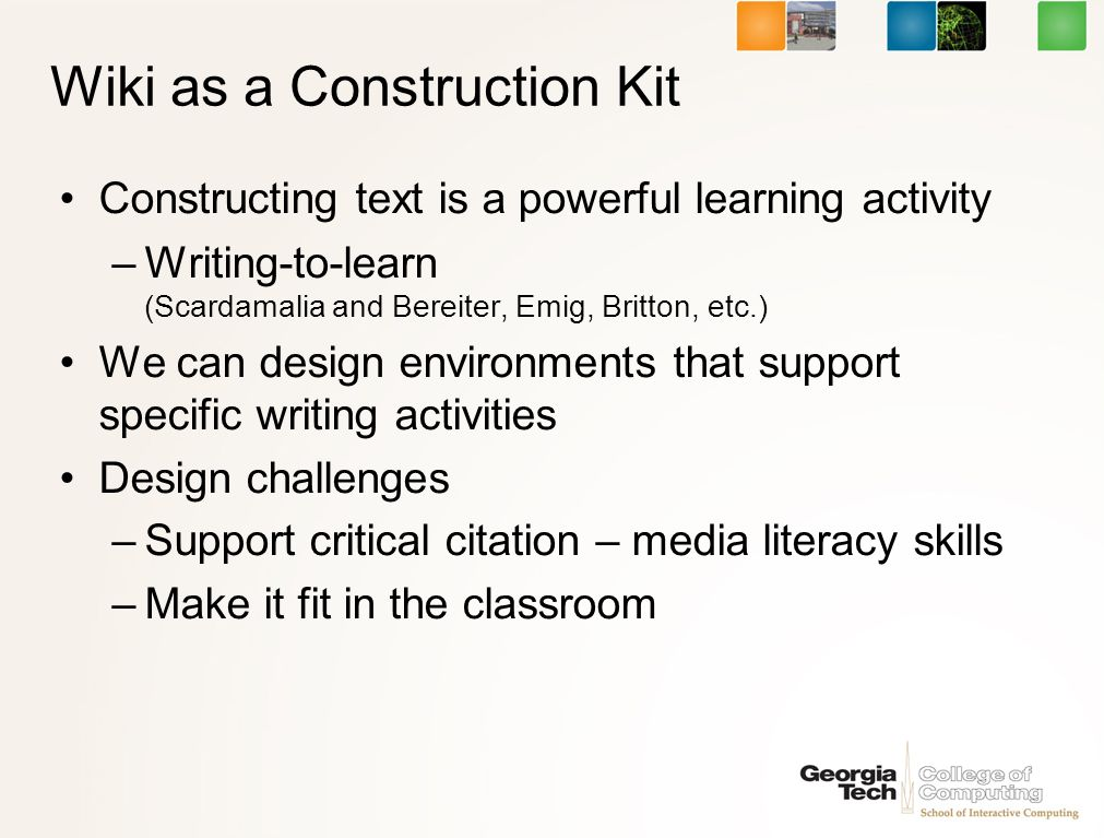 Wiki as a Construction Kit Constructing text is a powerful learning activity –Writing-to-learn (Scardamalia and Bereiter, Emig, Britton, etc.) We can design environments that support specific writing activities Design challenges –Support critical citation – media literacy skills –Make it fit in the classroom
