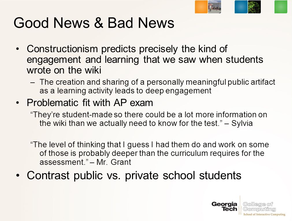Good News & Bad News Constructionism predicts precisely the kind of engagement and learning that we saw when students wrote on the wiki –The creation and sharing of a personally meaningful public artifact as a learning activity leads to deep engagement Problematic fit with AP exam Theyre student-made so there could be a lot more information on the wiki than we actually need to know for the test.