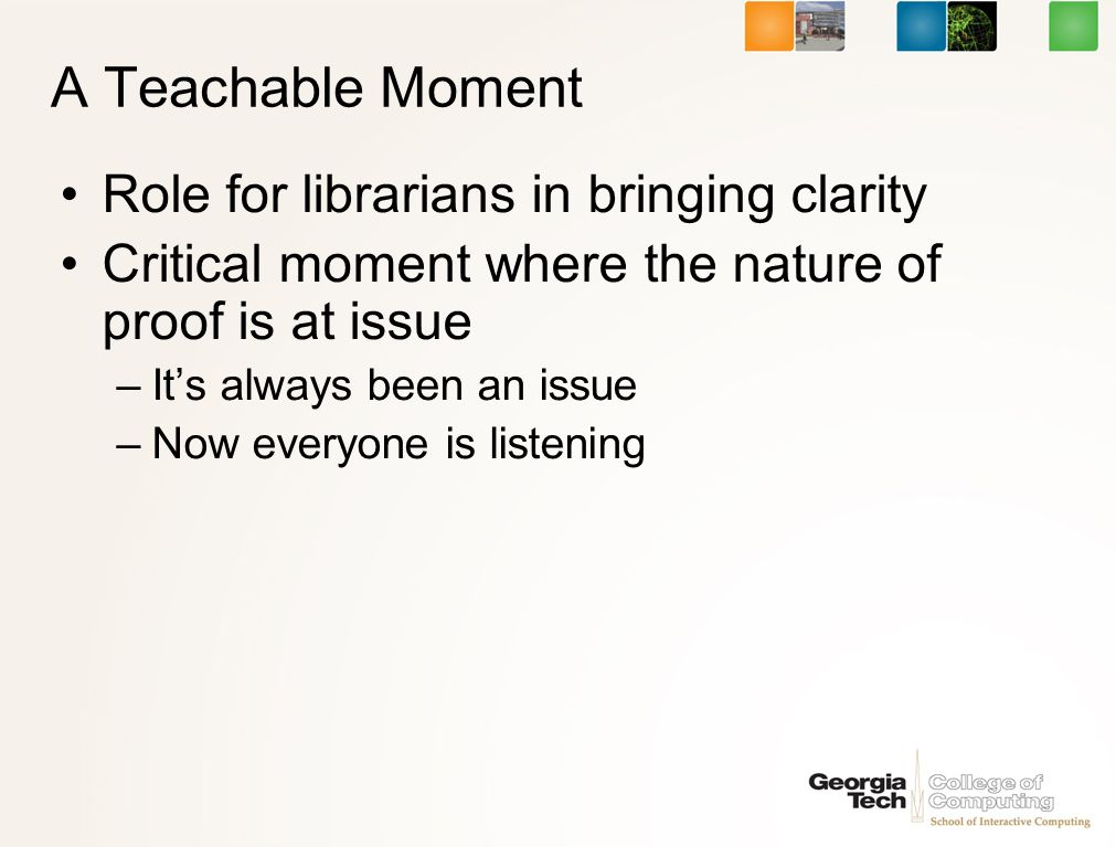 A Teachable Moment Role for librarians in bringing clarity Critical moment where the nature of proof is at issue –Its always been an issue –Now everyone is listening