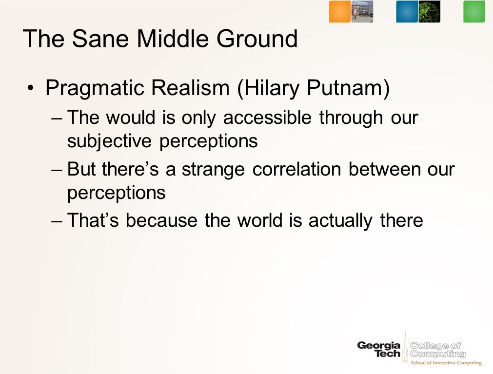 The Sane Middle Ground Pragmatic Realism (Hilary Putnam) –The would is only accessible through our subjective perceptions –But theres a strange correlation between our perceptions –Thats because the world is actually there