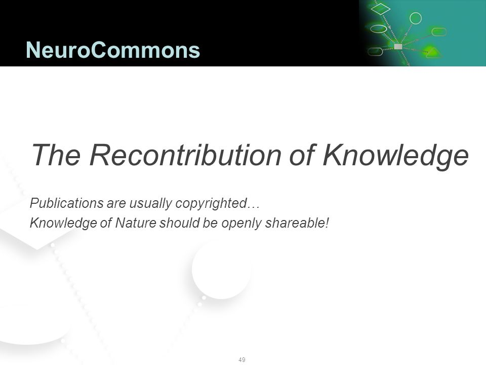 48 Case Study: NeuroCommons.org Public Data & Knowledge for CNS R&D Forum Available for industry and academia All based on Semantic Web Standards