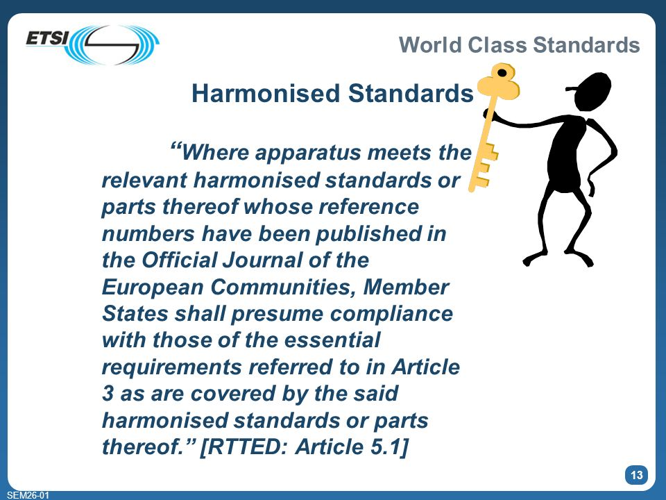 World Class Standards SEM26-01 13 Harmonised Standards Where apparatus meets the relevant harmonised standards or parts thereof whose reference numbers have been published in the Official Journal of the European Communities, Member States shall presume compliance with those of the essential requirements referred to in Article 3 as are covered by the said harmonised standards or parts thereof.