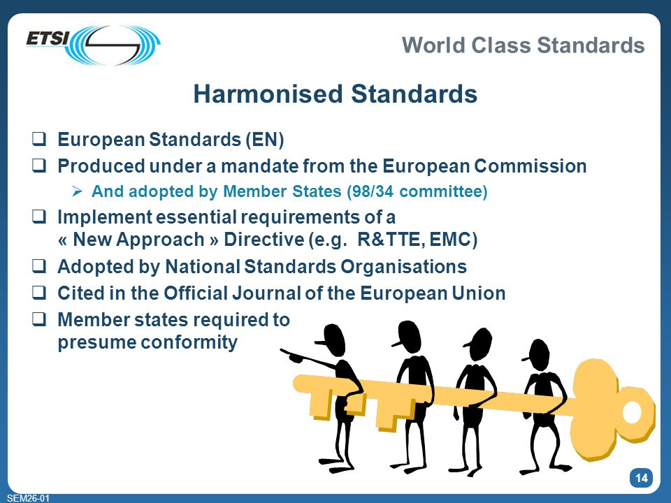 World Class Standards SEM26-01 14 Harmonised Standards European Standards (EN) Produced under a mandate from the European Commission And adopted by Member States (98/34 committee) Implement essential requirements of a « New Approach » Directive (e.g.