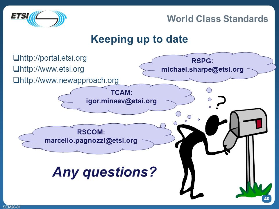 World Class Standards SEM26-01 40 Keeping up to date http://portal.etsi.org http://www.etsi.org http://www.newapproach.org Any questions.