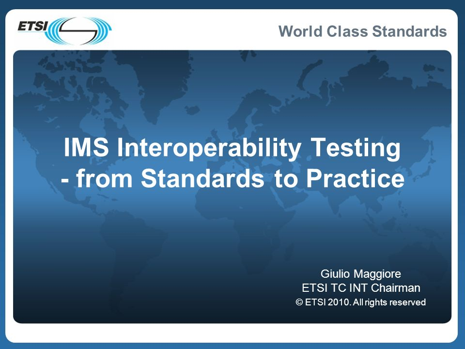 World Class Standards IMS Interoperability Testing - from Standards to Practice Giulio Maggiore ETSI TC INT Chairman © ETSI 2010.