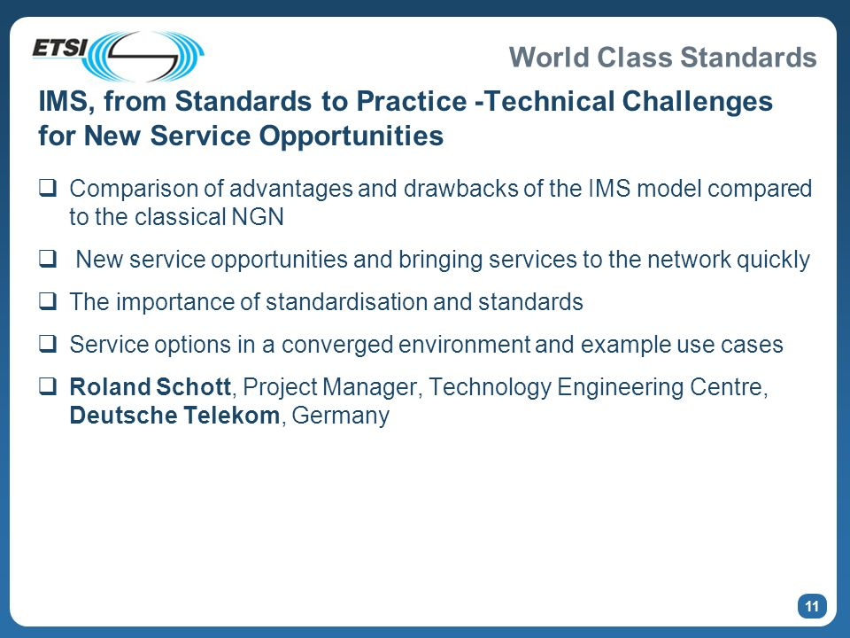 World Class Standards IMS, from Standards to Practice -Technical Challenges for New Service Opportunities Comparison of advantages and drawbacks of the IMS model compared to the classical NGN New service opportunities and bringing services to the network quickly The importance of standardisation and standards Service options in a converged environment and example use cases Roland Schott, Project Manager, Technology Engineering Centre, Deutsche Telekom, Germany 11
