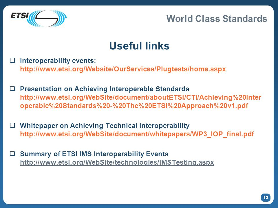 World Class Standards 13 Useful links Interoperability events: http://www.etsi.org/Website/OurServices/Plugtests/home.aspx Presentation on Achieving Interoperable Standards http://www.etsi.org/WebSite/document/aboutETSI/CTI/Achieving%20Inter operable%20Standards%20-%20The%20ETSI%20Approach%20v1.pdf Whitepaper on Achieving Technical Interoperability http://www.etsi.org/WebSite/document/whitepapers/WP3_IOP_final.pdf Summary of ETSI IMS Interoperability Events http://www.etsi.org/WebSite/technologies/IMSTesting.aspx http://www.etsi.org/WebSite/technologies/IMSTesting.aspx 13