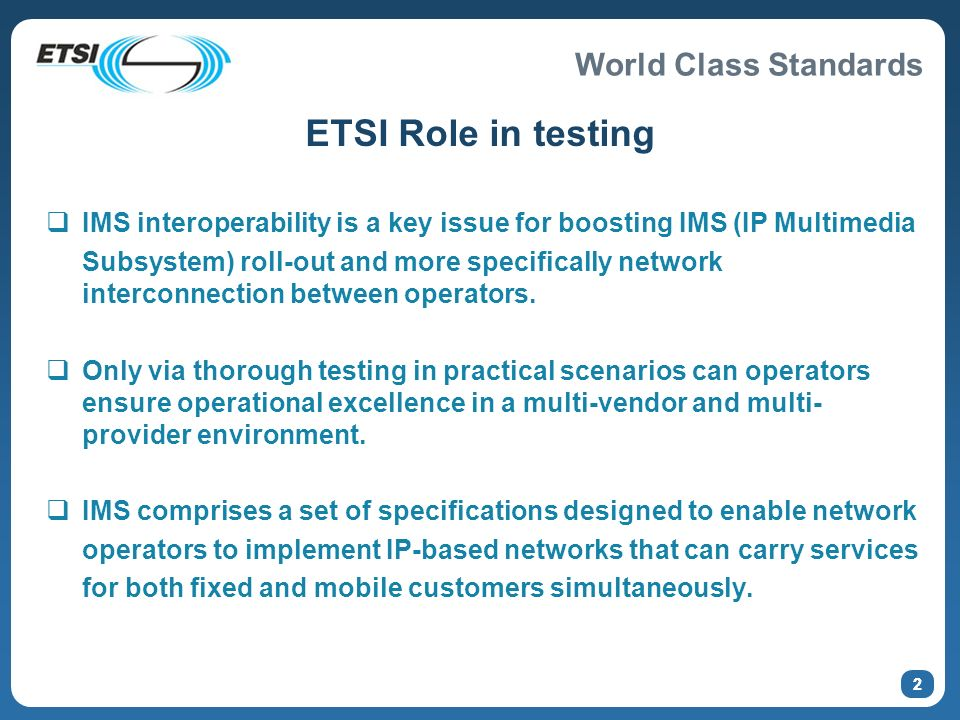 World Class Standards 2 ETSI Role in testing IMS interoperability is a key issue for boosting IMS (IP Multimedia Subsystem) roll-out and more specifically network interconnection between operators.