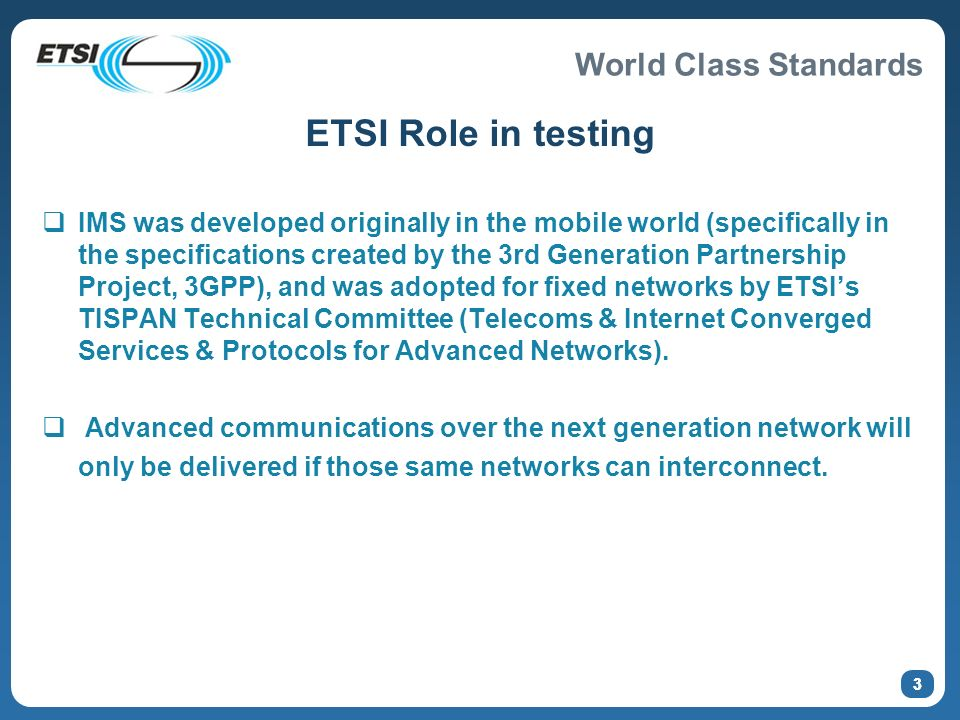 World Class Standards 3 ETSI Role in testing IMS was developed originally in the mobile world (specifically in the specifications created by the 3rd Generation Partnership Project, 3GPP), and was adopted for fixed networks by ETSIs TISPAN Technical Committee (Telecoms & Internet Converged Services & Protocols for Advanced Networks).