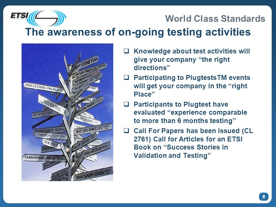 World Class Standards 8 The awareness of on-going testing activities Knowledge about test activities will give your company the right directions Participating to PlugtestsTM events will get your company in the right Place Participants to Plugtest have evaluated experience comparable to more than 6 months testing Call For Papers has been issued (CL 2761) Call for Articles for an ETSI Book on Success Stories in Validation and Testing