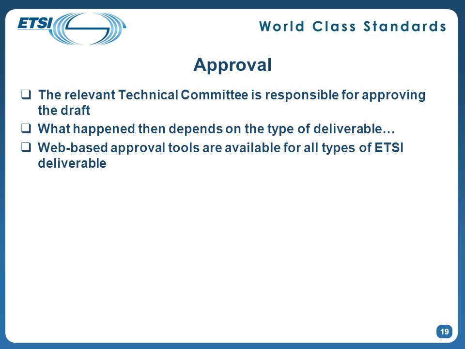 Approval The relevant Technical Committee is responsible for approving the draft What happened then depends on the type of deliverable… Web-based approval tools are available for all types of ETSI deliverable 19