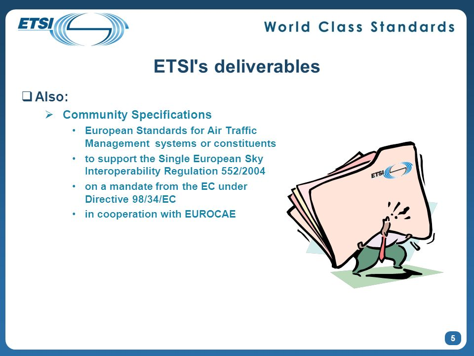 5 ETSI s deliverables Also: Community Specifications European Standards for Air Traffic Management systems or constituents to support the Single European Sky Interoperability Regulation 552/2004 on a mandate from the EC under Directive 98/34/EC in cooperation with EUROCAE