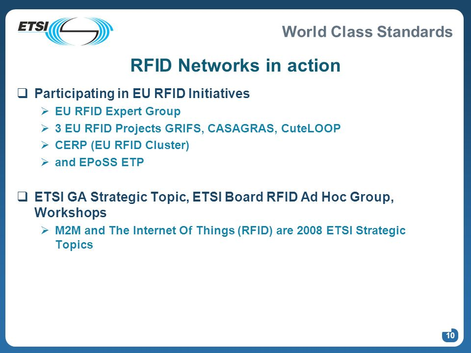 World Class Standards 10 RFID Networks in action Participating in EU RFID Initiatives EU RFID Expert Group 3 EU RFID Projects GRIFS, CASAGRAS, CuteLOOP CERP (EU RFID Cluster) and EPoSS ETP ETSI GA Strategic Topic, ETSI Board RFID Ad Hoc Group, Workshops M2M and The Internet Of Things (RFID) are 2008 ETSI Strategic Topics
