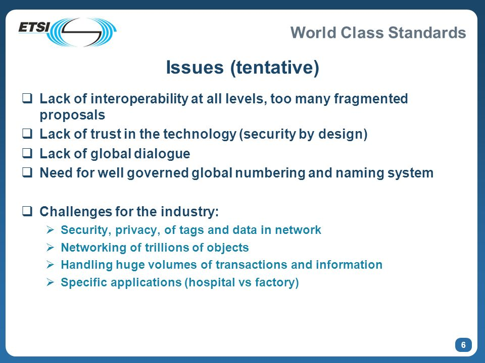 World Class Standards 6 Issues (tentative) Lack of interoperability at all levels, too many fragmented proposals Lack of trust in the technology (security by design) Lack of global dialogue Need for well governed global numbering and naming system Challenges for the industry: Security, privacy, of tags and data in network Networking of trillions of objects Handling huge volumes of transactions and information Specific applications (hospital vs factory)