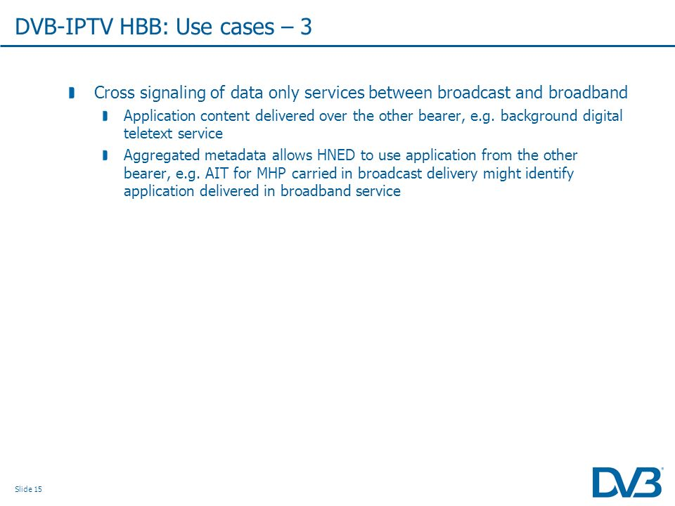Slide 15 Cross signaling of data only services between broadcast and broadband Application content delivered over the other bearer, e.g.