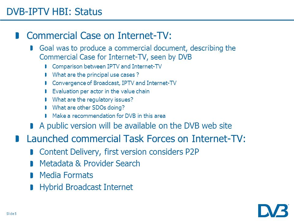 Slide 5 DVB-IPTV HBI: Status Commercial Case on Internet-TV: Goal was to produce a commercial document, describing the Commercial Case for Internet-TV, seen by DVB Comparison between IPTV and Internet-TV What are the principal use cases .