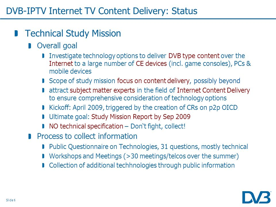 Slide 6 DVB-IPTV Internet TV Content Delivery: Status Technical Study Mission Overall goal Investigate technology options to deliver DVB type content over the Internet to a large number of CE devices (incl.