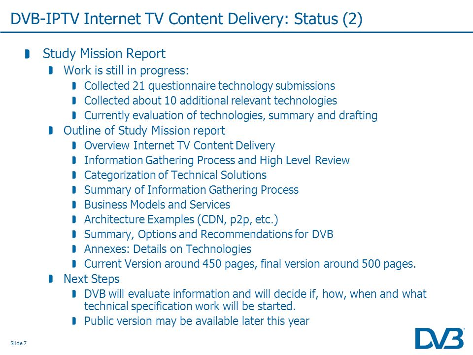 Slide 7 DVB-IPTV Internet TV Content Delivery: Status (2) Study Mission Report Work is still in progress: Collected 21 questionnaire technology submissions Collected about 10 additional relevant technologies Currently evaluation of technologies, summary and drafting Outline of Study Mission report Overview Internet TV Content Delivery Information Gathering Process and High Level Review Categorization of Technical Solutions Summary of Information Gathering Process Business Models and Services Architecture Examples (CDN, p2p, etc.) Summary, Options and Recommendations for DVB Annexes: Details on Technologies Current Version around 450 pages, final version around 500 pages.