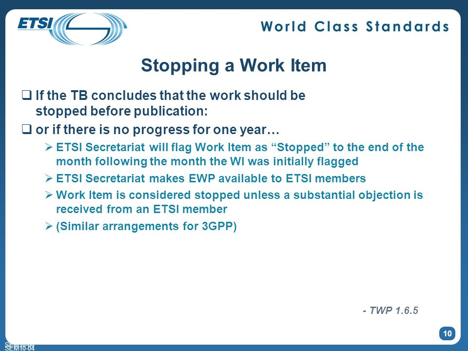SEM10-04 Stopping a Work Item If the TB concludes that the work should be stopped before publication: or if there is no progress for one year… ETSI Secretariat will flag Work Item as Stopped to the end of the month following the month the WI was initially flagged ETSI Secretariat makes EWP available to ETSI members Work Item is considered stopped unless a substantial objection is received from an ETSI member (Similar arrangements for 3GPP) 10 SEM10-04 - TWP 1.6.5