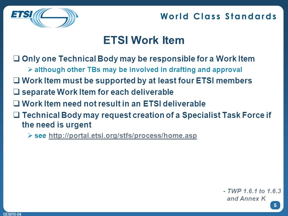 SEM10-04 ETSI Work Item Only one Technical Body may be responsible for a Work Item although other TBs may be involved in drafting and approval Work Item must be supported by at least four ETSI members separate Work Item for each deliverable Work Item need not result in an ETSI deliverable Technical Body may request creation of a Specialist Task Force if the need is urgent see http://portal.etsi.org/stfs/process/home.asphttp://portal.etsi.org/stfs/process/home.asp 5 - TWP 1.6.1 to 1.6.3 and Annex K