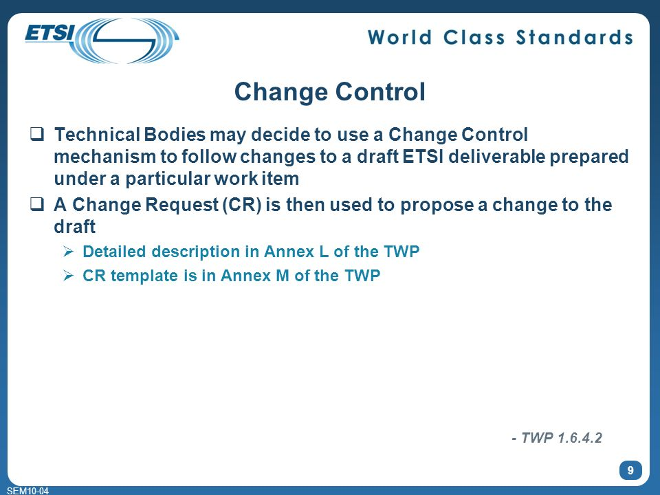 SEM10-04 Change Control Technical Bodies may decide to use a Change Control mechanism to follow changes to a draft ETSI deliverable prepared under a particular work item A Change Request (CR) is then used to propose a change to the draft Detailed description in Annex L of the TWP CR template is in Annex M of the TWP 9 - TWP 1.6.4.2