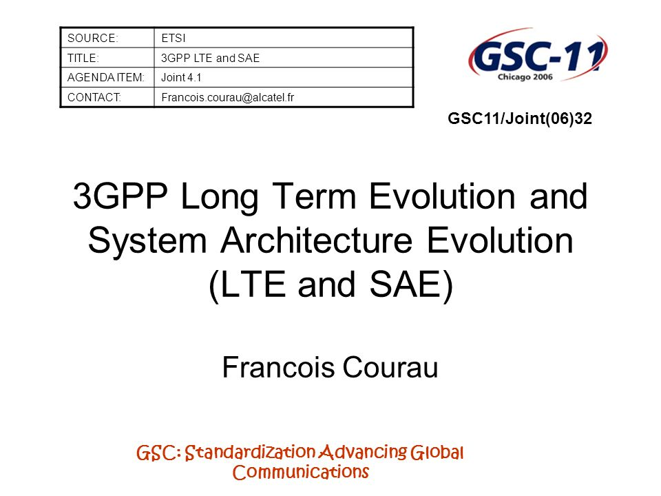 GSC: Standardization Advancing Global Communications 3GPP Long Term Evolution and System Architecture Evolution (LTE and SAE) Francois Courau SOURCE:ETSI TITLE:3GPP LTE and SAE AGENDA ITEM:Joint 4.1 CONTACT:Francois.courau@alcatel.fr GSC11/Joint(06)32