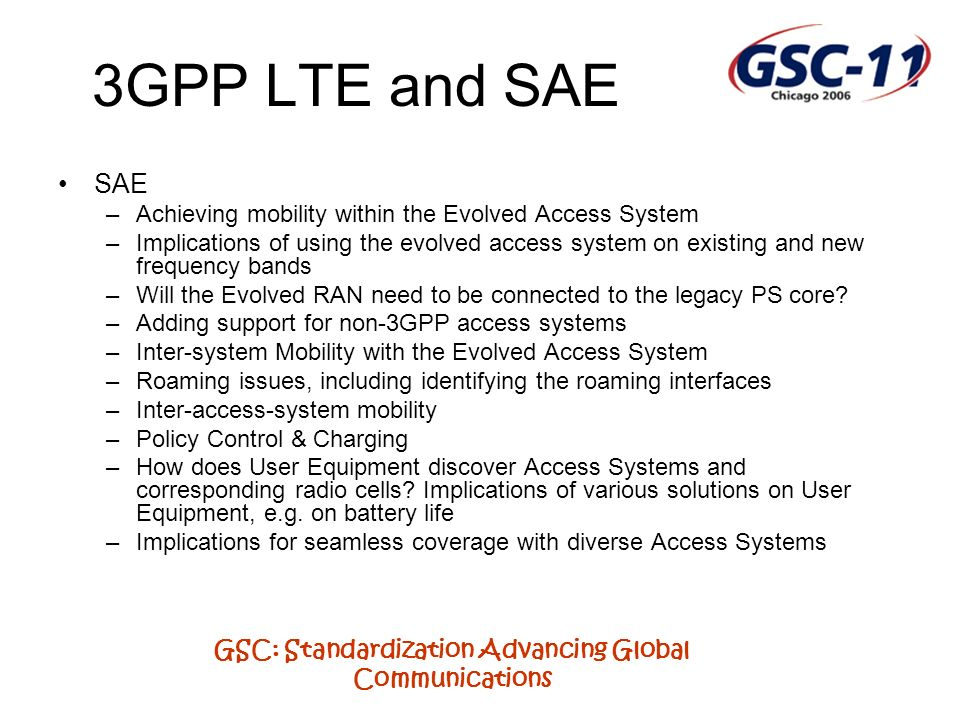 GSC: Standardization Advancing Global Communications 3GPP LTE and SAE SAE –Achieving mobility within the Evolved Access System –Implications of using the evolved access system on existing and new frequency bands –Will the Evolved RAN need to be connected to the legacy PS core.