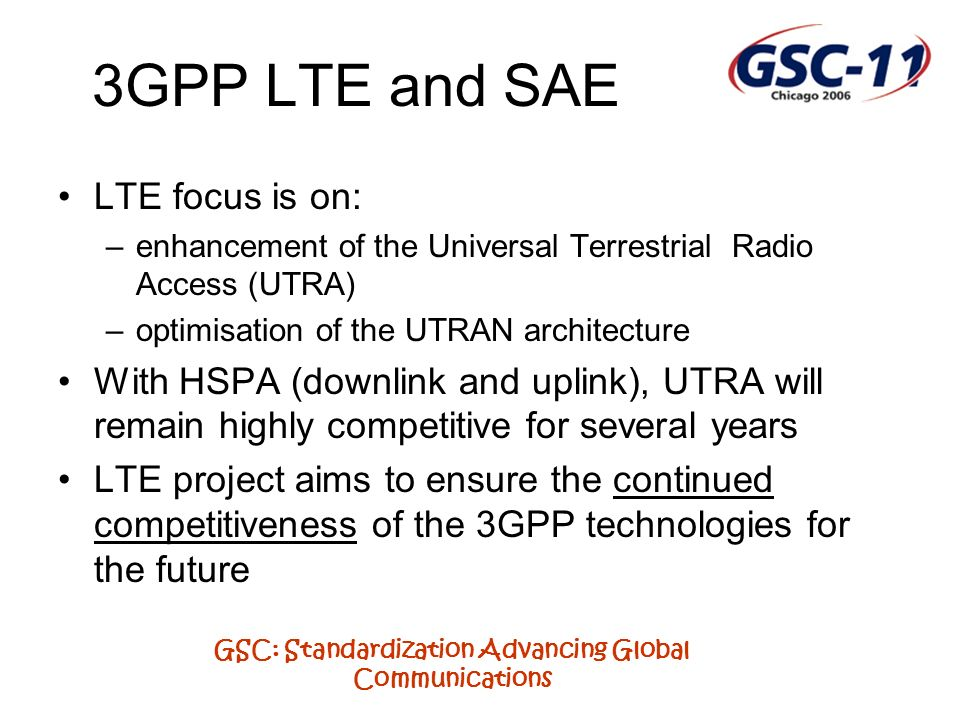 GSC: Standardization Advancing Global Communications 3GPP LTE and SAE LTE focus is on: –enhancement of the Universal Terrestrial Radio Access (UTRA) –optimisation of the UTRAN architecture With HSPA (downlink and uplink), UTRA will remain highly competitive for several years LTE project aims to ensure the continued competitiveness of the 3GPP technologies for the future