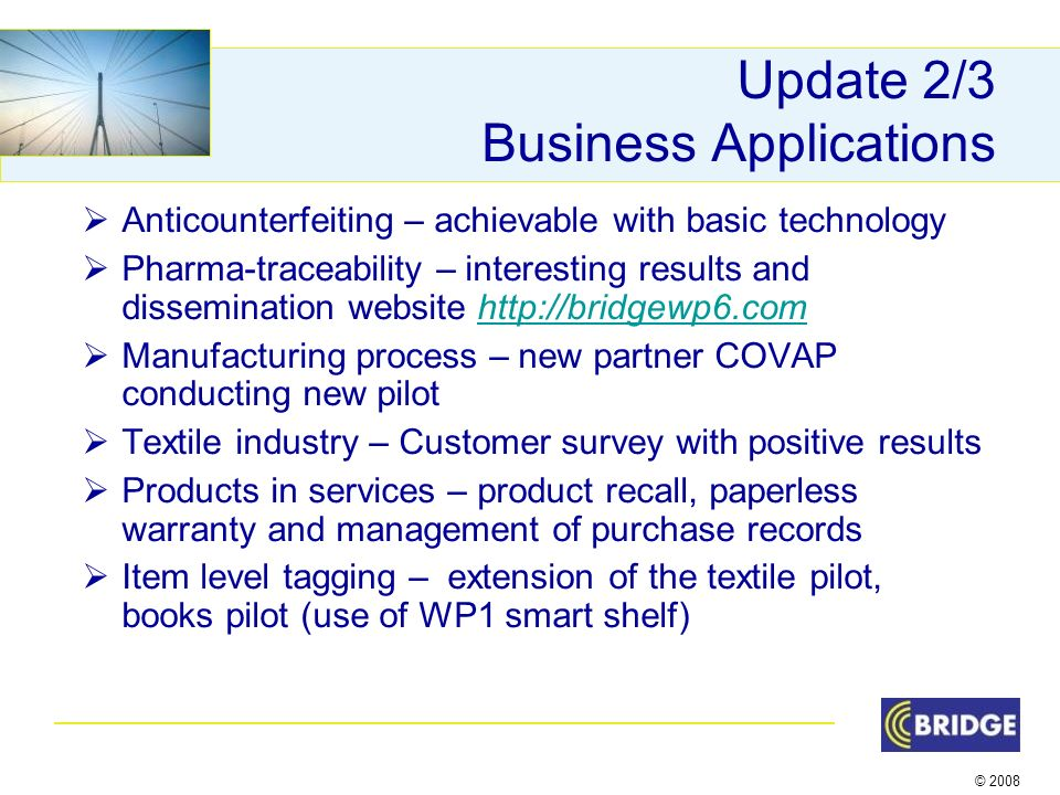 © 2008 Update 2/3 Business Applications Anticounterfeiting – achievable with basic technology Pharma-traceability – interesting results and dissemination website http://bridgewp6.comhttp://bridgewp6.com Manufacturing process – new partner COVAP conducting new pilot Textile industry – Customer survey with positive results Products in services – product recall, paperless warranty and management of purchase records Item level tagging – extension of the textile pilot, books pilot (use of WP1 smart shelf)