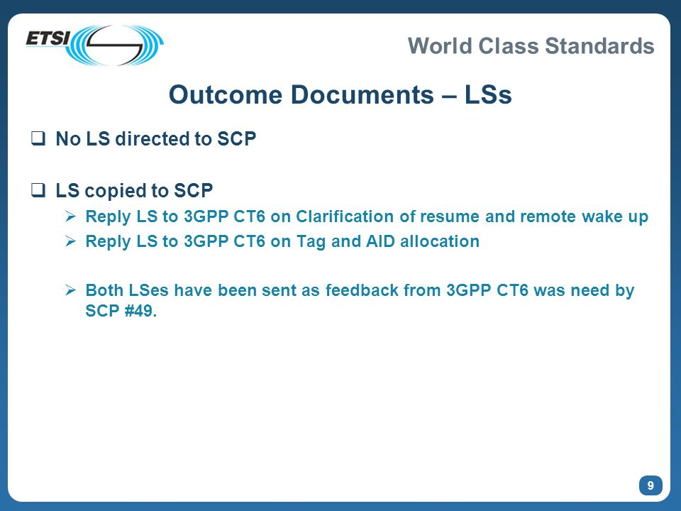World Class Standards 9 Outcome Documents – LSs No LS directed to SCP LS copied to SCP Reply LS to 3GPP CT6 on Clarification of resume and remote wake up Reply LS to 3GPP CT6 on Tag and AID allocation Both LSes have been sent as feedback from 3GPP CT6 was need by SCP #49.