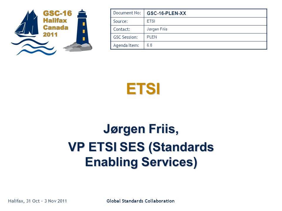 Halifax, 31 Oct – 3 Nov 2011Global Standards Collaboration ETSI ETSI Jørgen Friis, VP ETSI SES (Standards Enabling Services) Document No: GSC-16-PLEN-XX Source: ETSI Contact: Jørgen Friis GSC Session: PLEN Agenda Item: 6.8
