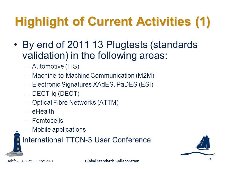Halifax, 31 Oct – 3 Nov 2011Global Standards Collaboration 2 Highlight of Current Activities (1) By end of 2011 13 Plugtests (standards validation) in the following areas: –Automotive (ITS) –Machine-to-Machine Communication (M2M) –Electronic Signatures XAdES, PaDES (ESI) –DECT-iq (DECT) –Optical Fibre Networks (ATTM) –eHealth –Femtocells –Mobile applications International TTCN-3 User Conference