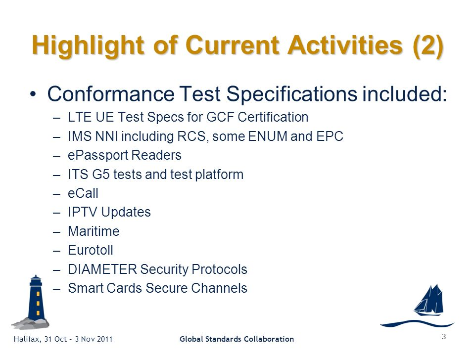 Halifax, 31 Oct – 3 Nov 2011Global Standards Collaboration 3 Highlight of Current Activities (2) Conformance Test Specifications included: –LTE UE Test Specs for GCF Certification –IMS NNI including RCS, some ENUM and EPC –ePassport Readers –ITS G5 tests and test platform –eCall –IPTV Updates –Maritime –Eurotoll –DIAMETER Security Protocols –Smart Cards Secure Channels