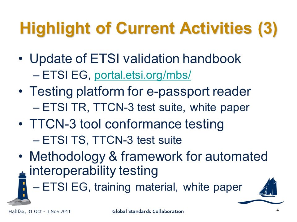 Halifax, 31 Oct – 3 Nov 2011Global Standards Collaboration 4 Highlight of Current Activities (3) Update of ETSI validation handbook –ETSI EG, portal.etsi.org/mbs/portal.etsi.org/mbs/ Testing platform for e-passport reader –ETSI TR, TTCN-3 test suite, white paper TTCN-3 tool conformance testing –ETSI TS, TTCN-3 test suite Methodology & framework for automated interoperability testing –ETSI EG, training material, white paper