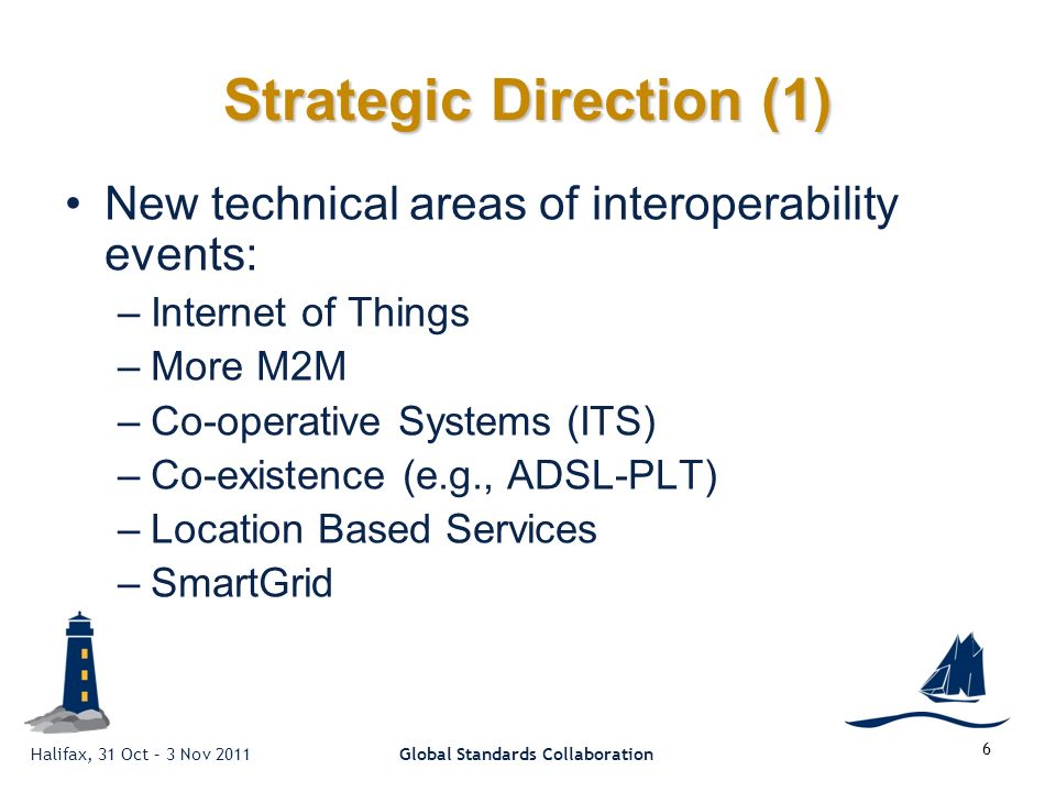 Halifax, 31 Oct – 3 Nov 2011Global Standards Collaboration 6 Strategic Direction (1) New technical areas of interoperability events: –Internet of Things –More M2M –Co-operative Systems (ITS) –Co-existence (e.g., ADSL-PLT) –Location Based Services –SmartGrid