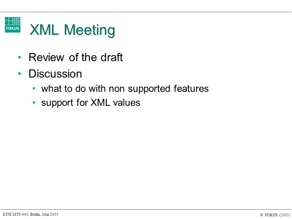 ETSI MTS #40, Berlin, Mar 2005 © FOKUS (2005) XML Meeting Review of the draft Discussion what to do with non supported features support for XML values