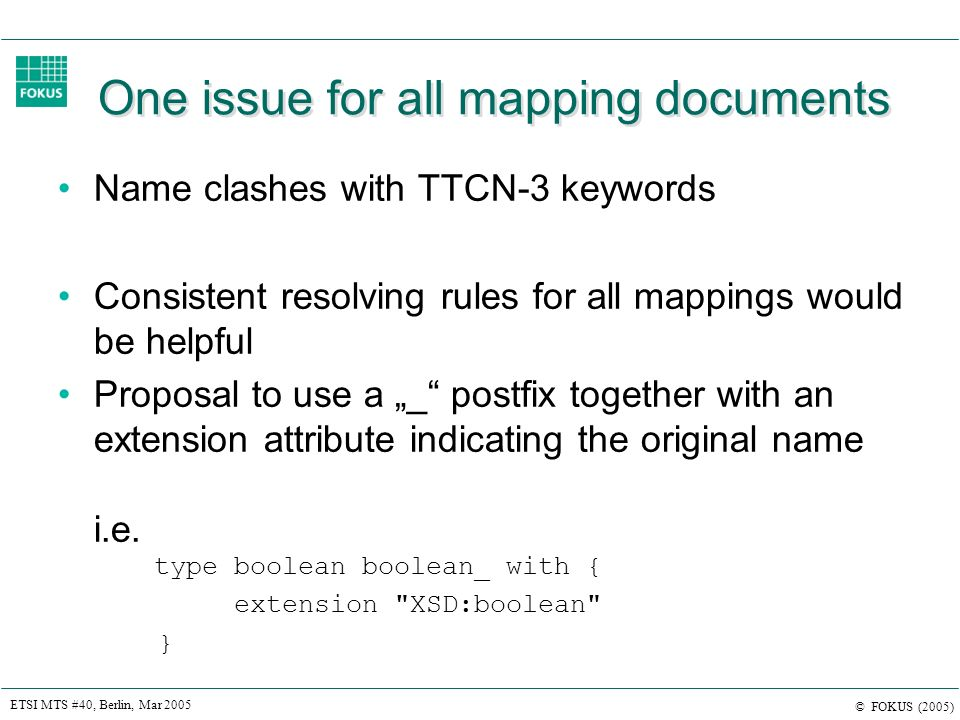 ETSI MTS #40, Berlin, Mar 2005 © FOKUS (2005) One issue for all mapping documents Name clashes with TTCN-3 keywords Consistent resolving rules for all mappings would be helpful Proposal to use a _ postfix together with an extension attribute indicating the original name i.e.