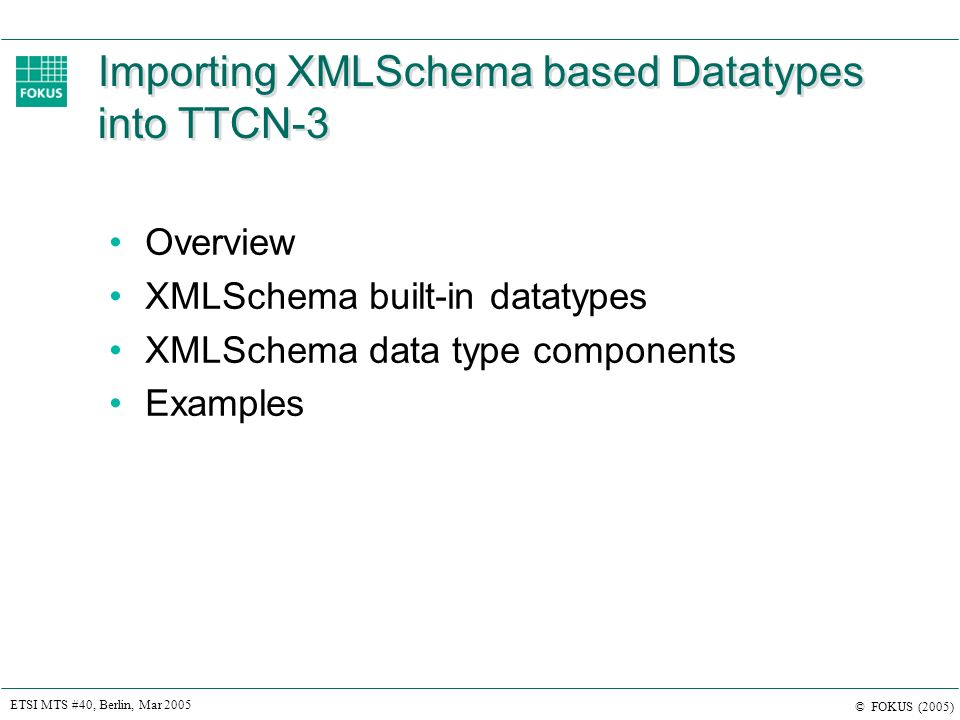 ETSI MTS #40, Berlin, Mar 2005 © FOKUS (2005) Importing XMLSchema based Datatypes into TTCN-3 Overview XMLSchema built-in datatypes XMLSchema data type components Examples