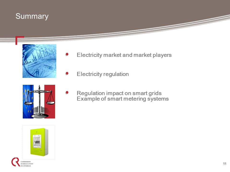 11 Summary Electricity market and market players Electricity regulation Regulation impact on smart grids Example of smart metering systems