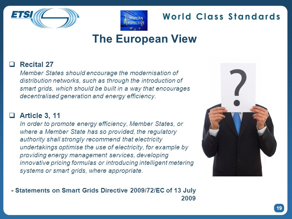 19 The European View Recital 27 Member States should encourage the modernisation of distribution networks, such as through the introduction of smart grids, which should be built in a way that encourages decentralised generation and energy efficiency.