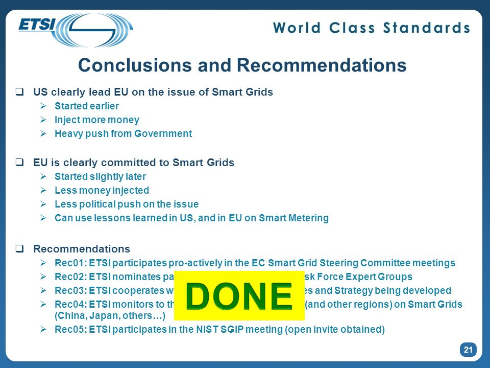 21 Conclusions and Recommendations US clearly lead EU on the issue of Smart Grids Started earlier Inject more money Heavy push from Government EU is clearly committed to Smart Grids Started slightly later Less money injected Less political push on the issue Can use lessons learned in US, and in EU on Smart Metering Recommendations Rec01: ETSI participates pro-actively in the EC Smart Grid Steering Committee meetings Rec02: ETSI nominates participants for the three EC Task Force Expert Groups Rec03: ETSI cooperates with Cenelec on Standards roles and Strategy being developed Rec04: ETSI monitors to the technical work done in US (and other regions) on Smart Grids (China, Japan, others…) Rec05: ETSI participates in the NIST SGIP meeting (open invite obtained)