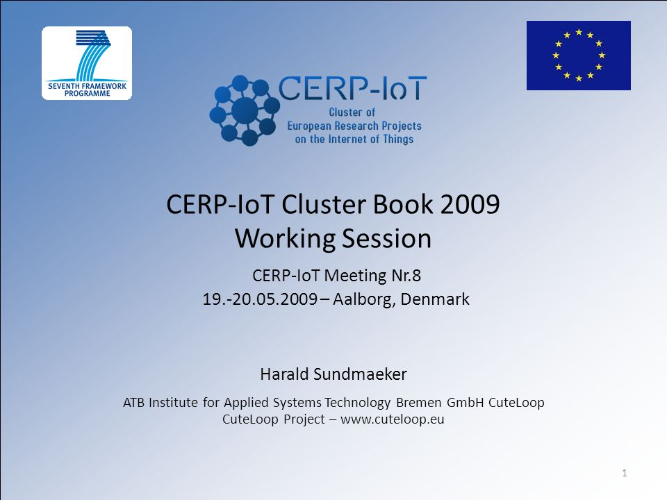 1 CERP-IoT Cluster Book 2009 Working Session CERP-IoT Meeting Nr.8 19.-20.05.2009 – Aalborg, Denmark Harald Sundmaeker ATB Institute for Applied Systems Technology Bremen GmbH CuteLoop CuteLoop Project – www.cuteloop.eu